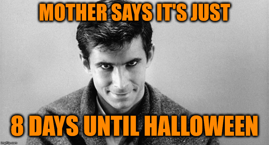 Halloween Countdown | MOTHER SAYS IT'S JUST 8 DAYS UNTIL HALLOWEEN | image tagged in halloween is coming,halloween,psycho | made w/ Imgflip meme maker