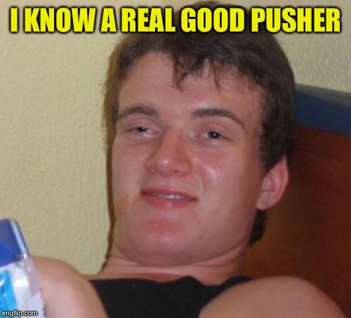 10 Guy Meme | I KNOW A REAL GOOD PUSHER | image tagged in memes,10 guy | made w/ Imgflip meme maker