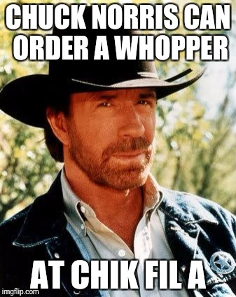 Chuck Norris Meme | CHUCK NORRIS CAN ORDER A WHOPPER AT CHIK FIL A | image tagged in memes,chuck norris | made w/ Imgflip meme maker