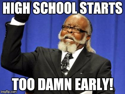 Too Damn High Meme | HIGH SCHOOL STARTS TOO DAMN EARLY! | image tagged in memes,too damn high | made w/ Imgflip meme maker