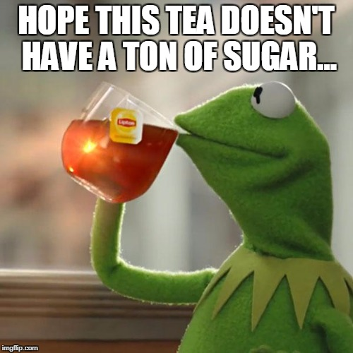 But Thats None Of My Business Meme | HOPE THIS TEA DOESN'T HAVE A TON OF SUGAR... | image tagged in memes,but thats none of my business,kermit the frog | made w/ Imgflip meme maker