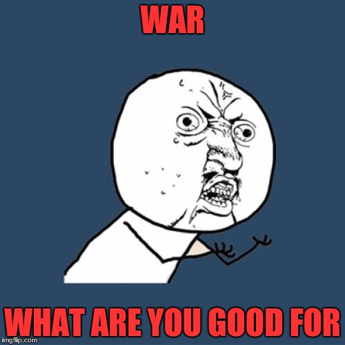 SAY IT AGAIN! | WAR WHAT ARE YOU GOOD FOR | image tagged in memes,y u no,war,chanting | made w/ Imgflip meme maker