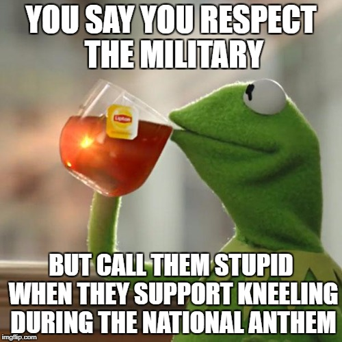 But Thats None Of My Business Meme | YOU SAY YOU RESPECT THE MILITARY BUT CALL THEM STUPID WHEN THEY SUPPORT KNEELING DURING THE NATIONAL ANTHEM | image tagged in memes,but thats none of my business,kermit the frog,military,taking a knee | made w/ Imgflip meme maker