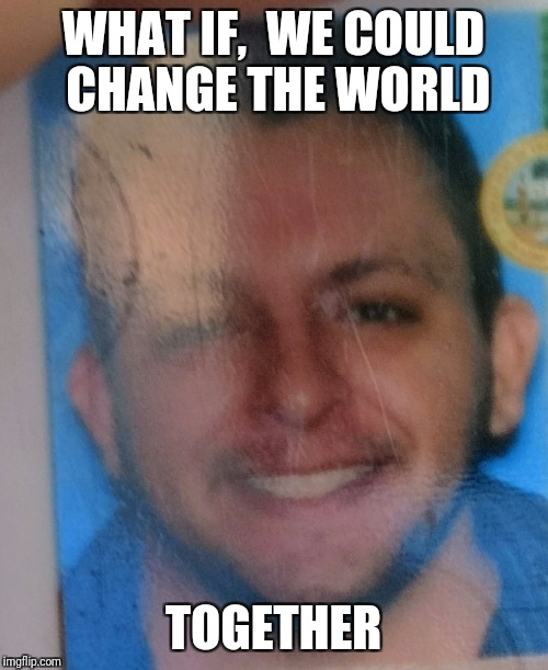 WHAT IF,  WE COULD CHANGE THE WORLD TOGETHER | image tagged in millado | made w/ Imgflip meme maker