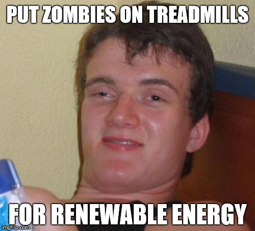Excellent source of renewable energy | PUT ZOMBIES ON TREADMILLS FOR RENEWABLE ENERGY | image tagged in memes,10 guy,environment,stupid,zombies | made w/ Imgflip meme maker