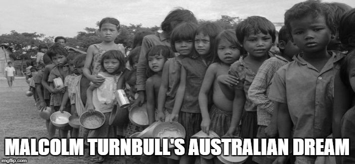 famine | MALCOLM TURNBULL'S AUSTRALIAN DREAM | image tagged in famine | made w/ Imgflip meme maker