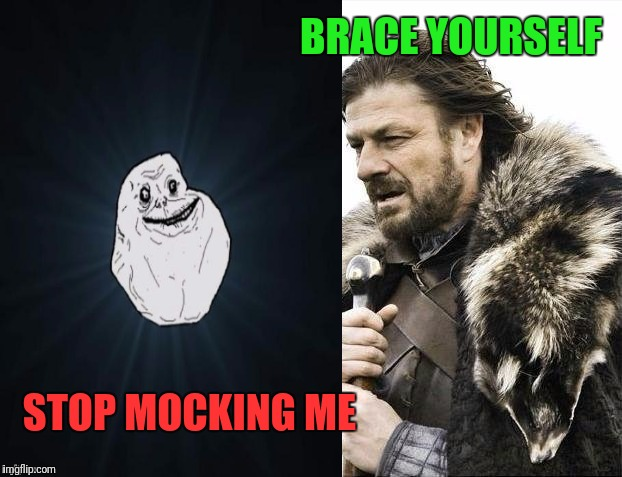 Get A Hold Of Yourself | BRACE YOURSELF STOP MOCKING ME | image tagged in brace yourselves x is coming,forever alone | made w/ Imgflip meme maker