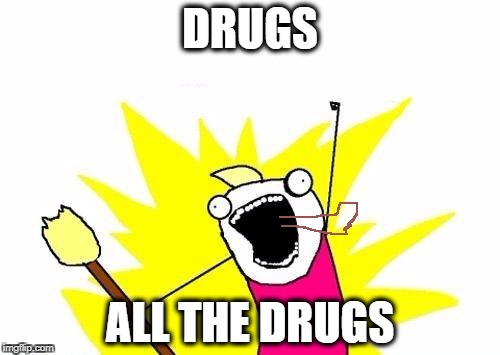 X All The Y Meme | DRUGS ALL THE DRUGS | image tagged in memes,x all the y | made w/ Imgflip meme maker