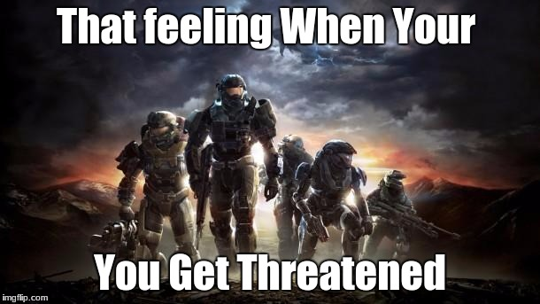Halo Reach | That feeling When Your You Get Threatened | image tagged in halo reach | made w/ Imgflip meme maker