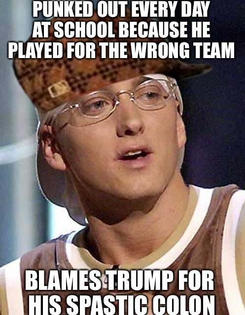 Stockholm Syndrome | PUNKED OUT EVERY DAY AT SCHOOL BECAUSE HE PLAYED FOR THE WRONG TEAM BLAMES TRUMP FOR HIS SPASTIC COLON | image tagged in eminem destiny,scumbag,rabbit,gay,steampunk | made w/ Imgflip meme maker