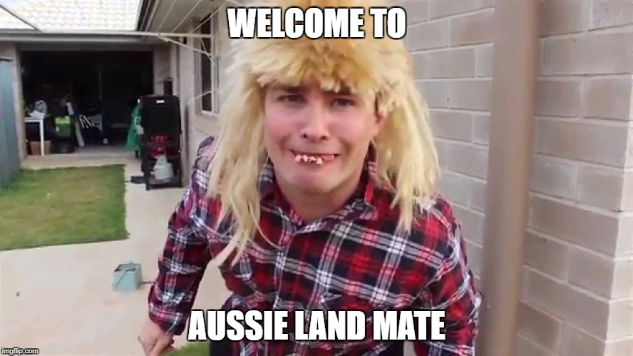 Aussie land | WELCOME TO AUSSIE LAND MATE | image tagged in aussie land,memes,australia | made w/ Imgflip meme maker