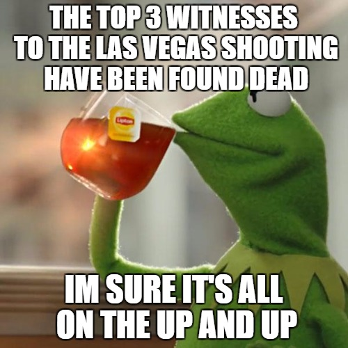 But Thats None Of My Business Meme | THE TOP 3 WITNESSES TO THE LAS VEGAS SHOOTING HAVE BEEN FOUND DEAD IM SURE IT'S ALL ON THE UP AND UP | image tagged in memes,but thats none of my business,kermit the frog | made w/ Imgflip meme maker