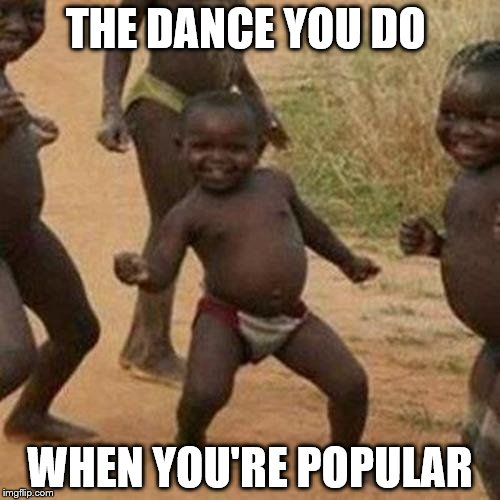Third World Success Kid Give Me Some Of That | THE DANCE YOU DO WHEN YOU'RE POPULAR | image tagged in memes,third world success kid,popular,popular vote | made w/ Imgflip meme maker