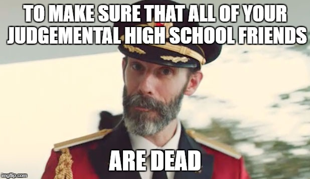 TO MAKE SURE THAT ALL OF YOUR JUDGEMENTAL HIGH SCHOOL FRIENDS ARE DEAD | made w/ Imgflip meme maker