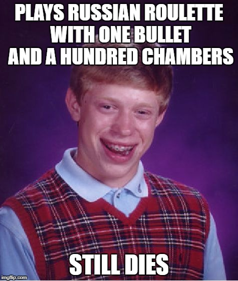 Bad Luck Brian Meme | PLAYS RUSSIAN ROULETTE WITH ONE BULLET AND A HUNDRED CHAMBERS STILL DIES | image tagged in memes,bad luck brian | made w/ Imgflip meme maker