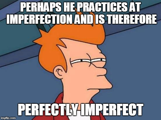 Futurama Fry Meme | PERHAPS HE PRACTICES AT IMPERFECTION AND IS THEREFORE PERFECTLY IMPERFECT | image tagged in memes,futurama fry | made w/ Imgflip meme maker