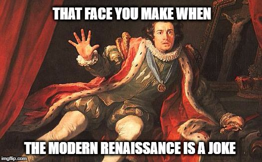 THAT FACE YOU MAKE WHEN THE MODERN RENAISSANCE IS A JOKE | image tagged in that face you make when,that face you make,renaissance,modern art,modernism | made w/ Imgflip meme maker