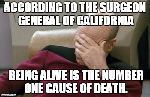 Captain Picard Facepalm Meme | ACCORDING TO THE SURGEON GENERAL OF CALIFORNIA BEING ALIVE IS THE NUMBER ONE CAUSE OF DEATH. | image tagged in memes,captain picard facepalm | made w/ Imgflip meme maker