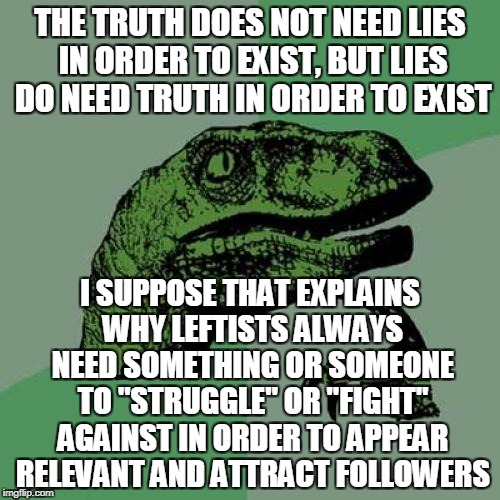 Leftism's Wobbly Intellectual Legs | THE TRUTH DOES NOT NEED LIES IN ORDER TO EXIST, BUT LIES DO NEED TRUTH IN ORDER TO EXIST I SUPPOSE THAT EXPLAINS WHY LEFTISTS ALWAYS NEED SO | image tagged in memes,philosoraptor | made w/ Imgflip meme maker