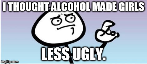 wait a minute guy panel II | I THOUGHT ALCOHOL MADE GIRLS LESS UGLY. | image tagged in wait a minute guy panel ii | made w/ Imgflip meme maker