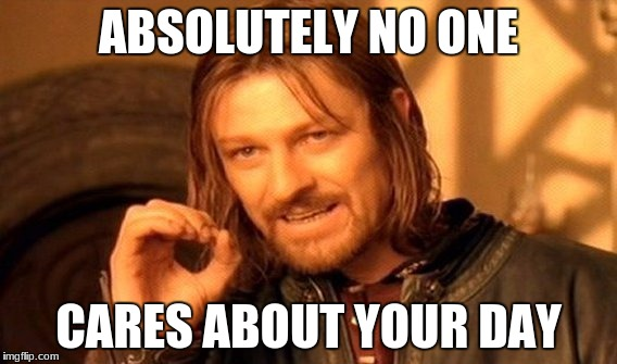 One Does Not Simply Meme | ABSOLUTELY NO ONE CARES ABOUT YOUR DAY | image tagged in memes,one does not simply | made w/ Imgflip meme maker