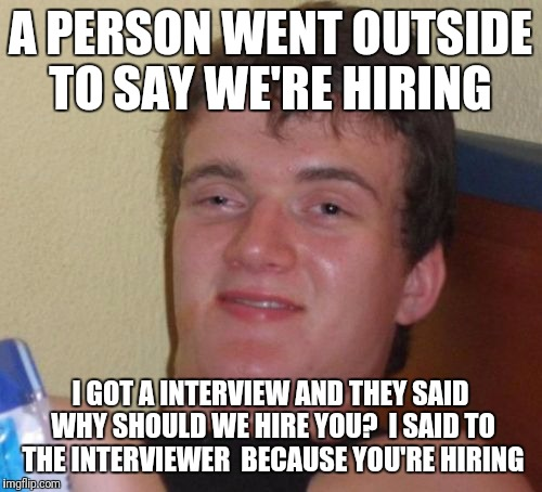 Liar twats | A PERSON WENT OUTSIDE TO SAY WE'RE HIRING I GOT A INTERVIEW AND THEY SAID WHY SHOULD WE HIRE YOU?  I SAID TO THE INTERVIEWER  BECAUSE YOU'RE | image tagged in memes,10 guy | made w/ Imgflip meme maker