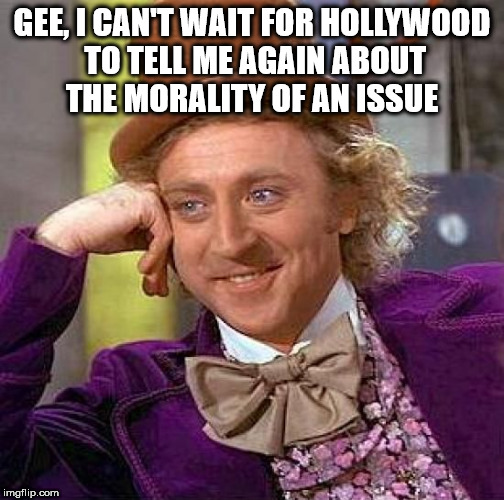 Creepy Condescending Wonka Meme | GEE, I CAN'T WAIT FOR HOLLYWOOD TO TELL ME AGAIN ABOUT THE MORALITY OF AN ISSUE | image tagged in memes,creepy condescending wonka | made w/ Imgflip meme maker