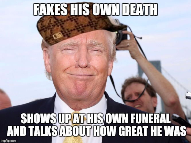 I was an absolutely fabulous human being, nobody was better than me. |  FAKES HIS OWN DEATH; SHOWS UP AT HIS OWN FUNERAL AND TALKS ABOUT HOW GREAT HE WAS | image tagged in scumbag trump,scumbag | made w/ Imgflip meme maker
