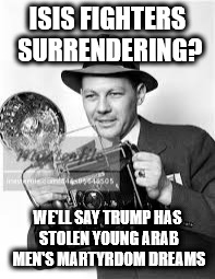 ISIS FIGHTERS SURRENDERING? WE'LL SAY TRUMP HAS STOLEN YOUNG ARAB MEN'S MARTYRDOM DREAMS | image tagged in 30s to 50s press photographer | made w/ Imgflip meme maker