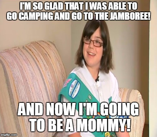 Inevitability...  | I'M SO GLAD THAT I WAS ABLE TO GO CAMPING AND GO TO THE JAMBOREE! AND NOW I'M GOING TO BE A MOMMY! | image tagged in girl scouts,boy scouts,camping,human nature,memes | made w/ Imgflip meme maker