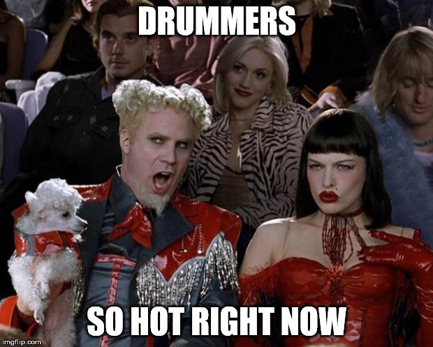 Mugatu So Hot Right Now Meme | DRUMMERS SO HOT RIGHT NOW | image tagged in memes,mugatu so hot right now | made w/ Imgflip meme maker