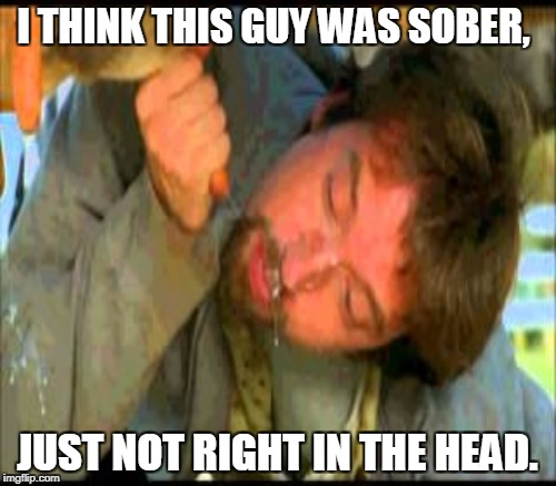 I THINK THIS GUY WAS SOBER, JUST NOT RIGHT IN THE HEAD. | made w/ Imgflip meme maker
