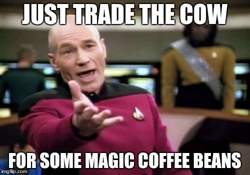 Picard Wtf Meme | JUST TRADE THE COW FOR SOME MAGIC COFFEE BEANS | image tagged in memes,picard wtf | made w/ Imgflip meme maker