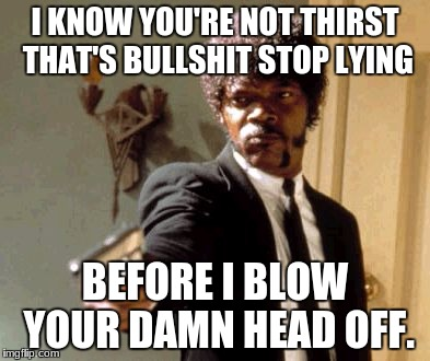 Say That Again I Dare You Meme | I KNOW YOU'RE NOT THIRST THAT'S BULLSHIT STOP LYING BEFORE I BLOW YOUR DAMN HEAD OFF. | image tagged in memes,say that again i dare you | made w/ Imgflip meme maker