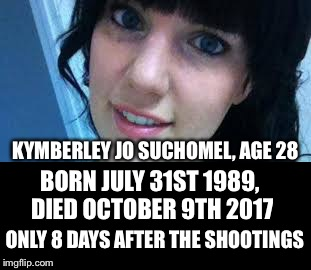 One Way Or Another The Shooting(s) Facilitated An Early Death | KYMBERLEY JO SUCHOMEL, AGE 28 BORN JULY 31ST 1989, DIED OCTOBER 9TH 2017 ONLY 8 DAYS AFTER THE SHOOTINGS | image tagged in kimberly suchomel,las vegas shootings,multiple gunmen,conspiracy,ptsd | made w/ Imgflip meme maker