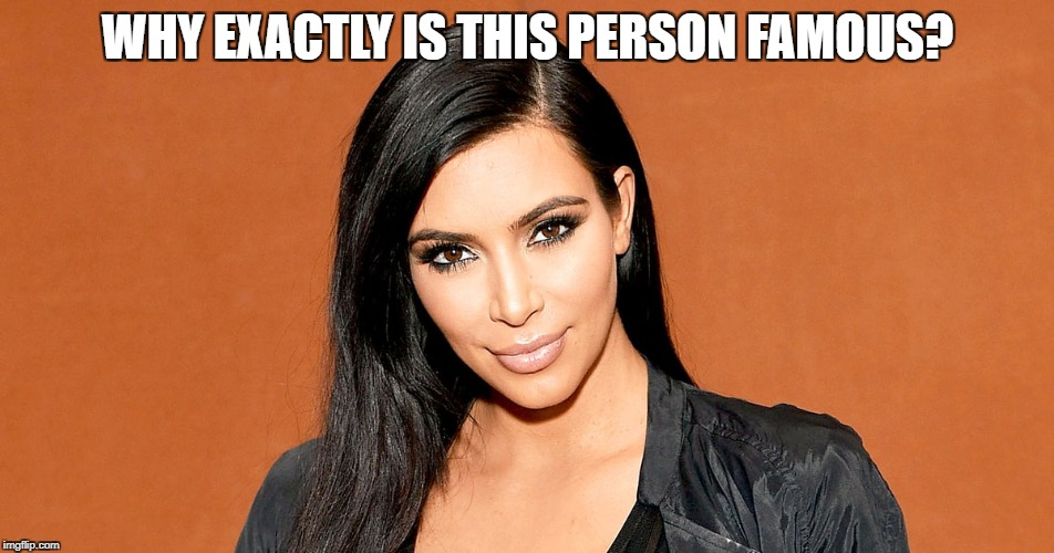 WHY EXACTLY IS THIS PERSON FAMOUS? | image tagged in kim kardashian | made w/ Imgflip meme maker