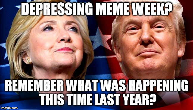 Are you depressed yet? | DEPRESSING MEME WEEK? REMEMBER WHAT WAS HAPPENING THIS TIME LAST YEAR? | image tagged in depressing meme week,memes,donald trump,hillary clinton,election 2016 | made w/ Imgflip meme maker