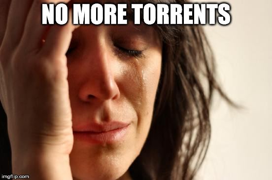First World Problems Meme | NO MORE TORRENTS | image tagged in memes,first world problems | made w/ Imgflip meme maker