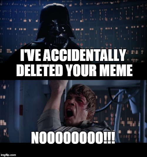 Star Wars No Meme | I'VE ACCIDENTALLY DELETED YOUR MEME NOOOOOOOO!!! | image tagged in memes,star wars no | made w/ Imgflip meme maker