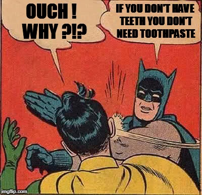 Batman Slapping Robin Meme | OUCH !  WHY ?!? IF YOU DON'T HAVE TEETH YOU DON'T NEED TOOTHPASTE | image tagged in memes,batman slapping robin | made w/ Imgflip meme maker