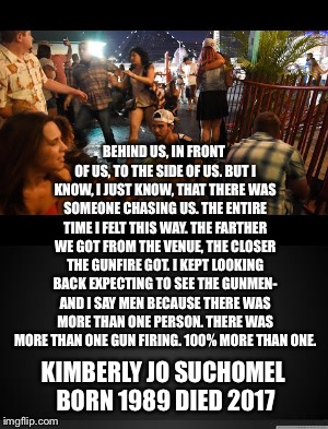 Died 8 Days After | BEHIND US, IN FRONT OF US, TO THE SIDE OF US. BUT I KNOW, I JUST KNOW, THAT THERE WAS SOMEONE CHASING US. THE ENTIRE TIME I FELT THIS WAY. T | image tagged in kimberly suchomel,las vegas shooting,multiple shooters,stephen paddock,mandalay bsy,bump stock | made w/ Imgflip meme maker