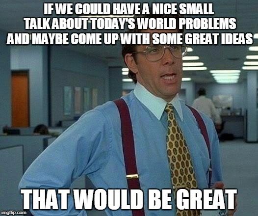 That Would Be Great Meme | IF WE COULD HAVE A NICE SMALL TALK ABOUT TODAY'S WORLD PROBLEMS AND MAYBE COME UP WITH SOME GREAT IDEAS THAT WOULD BE GREAT | image tagged in memes,that would be great | made w/ Imgflip meme maker