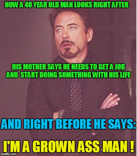 Face You Make Robert Downey Jr Meme | HOW A 40 YEAR OLD MAN LOOKS RIGHT AFTER I'M A GROWN ASS MAN ! AND RIGHT BEFORE HE SAYS: HIS MOTHER SAYS HE NEEDS TO GET A JOB AND  START DOI | image tagged in memes,face you make robert downey jr | made w/ Imgflip meme maker