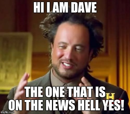 Ancient Aliens Meme | HI I AM DAVE THE ONE THAT IS ON THE NEWS HELL YES! | image tagged in memes,ancient aliens | made w/ Imgflip meme maker