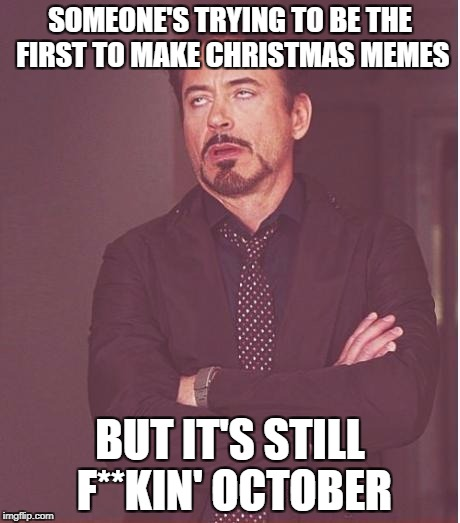 Face You Make Robert Downey Jr Meme | SOMEONE'S TRYING TO BE THE FIRST TO MAKE CHRISTMAS MEMES BUT IT'S STILL F**KIN' OCTOBER | image tagged in memes,face you make robert downey jr | made w/ Imgflip meme maker