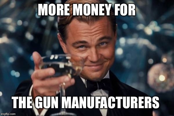 Leonardo Dicaprio Cheers Meme | MORE MONEY FOR THE GUN MANUFACTURERS | image tagged in memes,leonardo dicaprio cheers | made w/ Imgflip meme maker