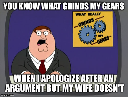 Hey guys, who else agrees? | YOU KNOW WHAT GRINDS MY GEARS WHEN I APOLOGIZE AFTER AN ARGUMENT BUT MY WIFE DOESN'T | image tagged in memes,peter griffin news | made w/ Imgflip meme maker