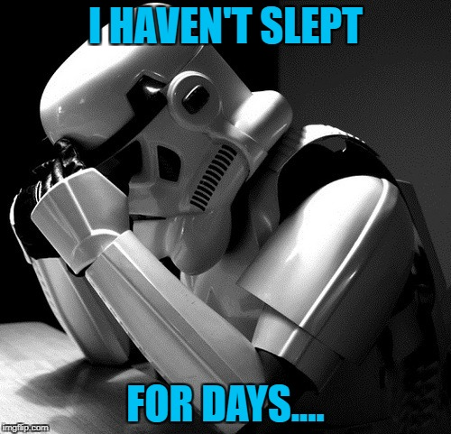 I will *miss* this week!-Depressing Meme Week! | I HAVEN'T SLEPT FOR DAYS.... | image tagged in depressed stormtrooper,depressing meme week,star wars,stormtrooper,i will miss you | made w/ Imgflip meme maker