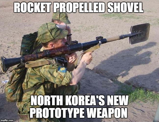 New North Korean weapon | ROCKET PROPELLED SHOVEL NORTH KOREA'S NEW PROTOTYPE WEAPON | image tagged in north korea,weapon | made w/ Imgflip meme maker