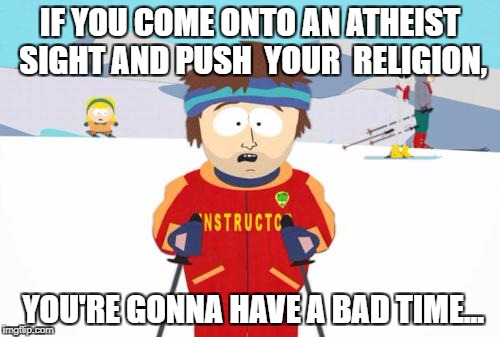 South Park Ski Instructor | IF YOU COME ONTO AN ATHEIST SIGHT AND PUSH  YOUR  RELIGION, YOU'RE GONNA HAVE A BAD TIME... | image tagged in south park ski instructor | made w/ Imgflip meme maker